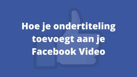 Ondertiteling Toevoegen aan je Facebook video: zo doe je dat