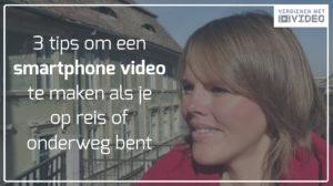 3 tips om een smartphone video te maken als je op reis of onderweg bent